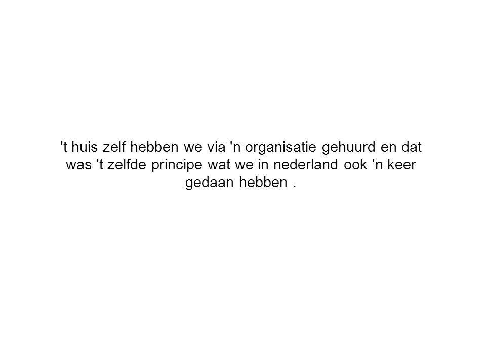 t huis zelf hebben we via n organisatie gehuurd en dat was t zelfde principe wat we in nederland ook n keer gedaan hebben.