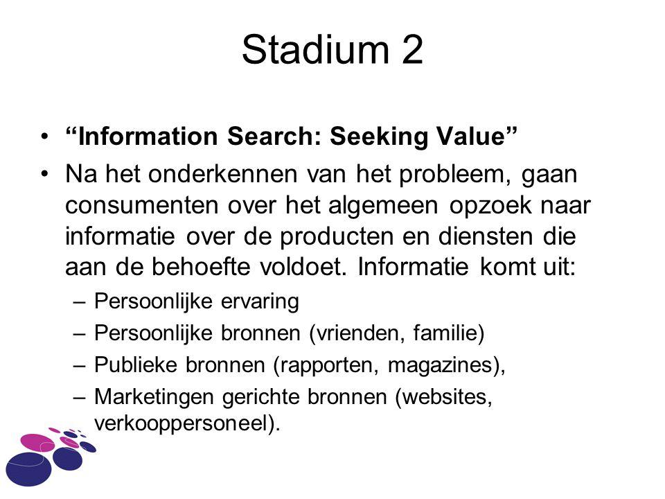 Stadium 2 • Information Search: Seeking Value •Na het onderkennen van het probleem, gaan consumenten over het algemeen opzoek naar informatie over de producten en diensten die aan de behoefte voldoet.