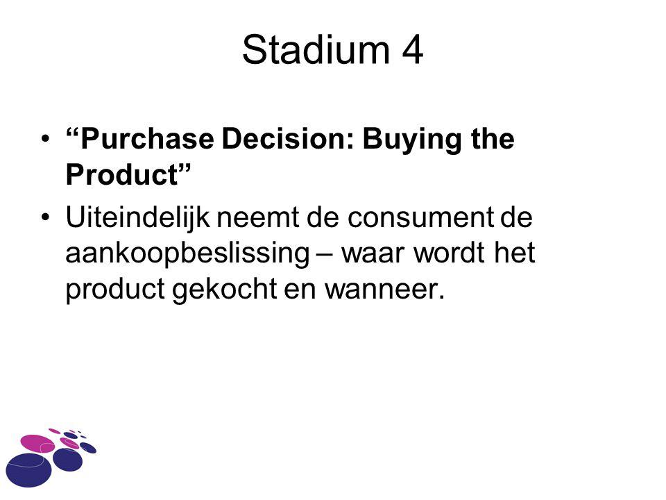 Stadium 4 • Purchase Decision: Buying the Product •Uiteindelijk neemt de consument de aankoopbeslissing – waar wordt het product gekocht en wanneer.
