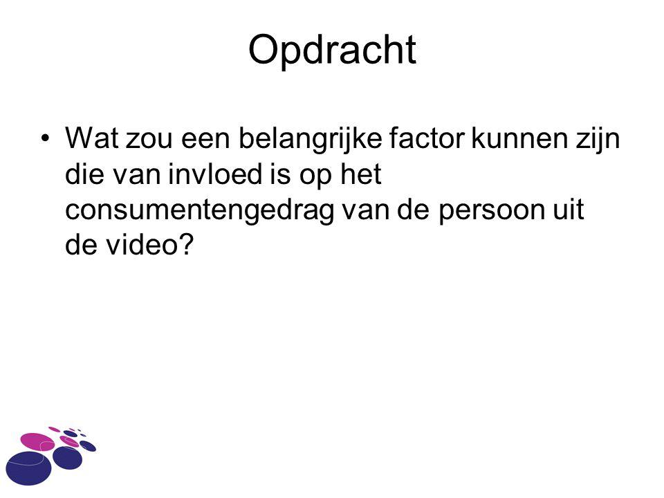 Opdracht •Wat zou een belangrijke factor kunnen zijn die van invloed is op het consumentengedrag van de persoon uit de video?