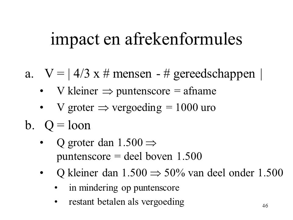 46 impact en afrekenformules a.V = | 4/3 x # mensen - # gereedschappen | •V kleiner  puntenscore = afname •V groter  vergoeding = 1000 uro b.Q = loon •Q groter dan 1.500  puntenscore = deel boven 1.500 •Q kleiner dan 1.500  50% van deel onder 1.500 •in mindering op puntenscore •restant betalen als vergoeding