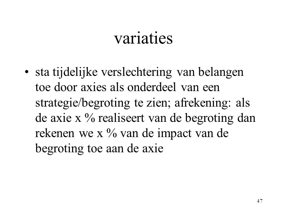 47 variaties •sta tijdelijke verslechtering van belangen toe door axies als onderdeel van een strategie/begroting te zien; afrekening: als de axie x % realiseert van de begroting dan rekenen we x % van de impact van de begroting toe aan de axie