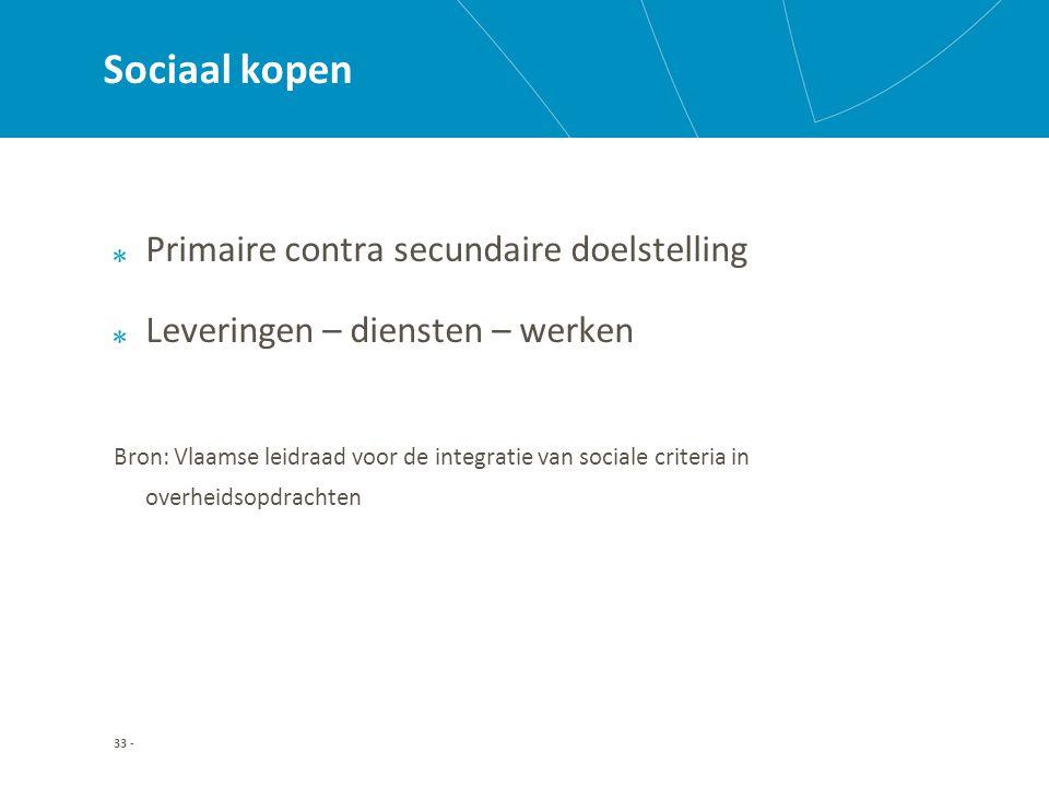 33 - Sociaal kopen Primaire contra secundaire doelstelling Leveringen – diensten – werken Bron: Vlaamse leidraad voor de integratie van sociale criteria in overheidsopdrachten
