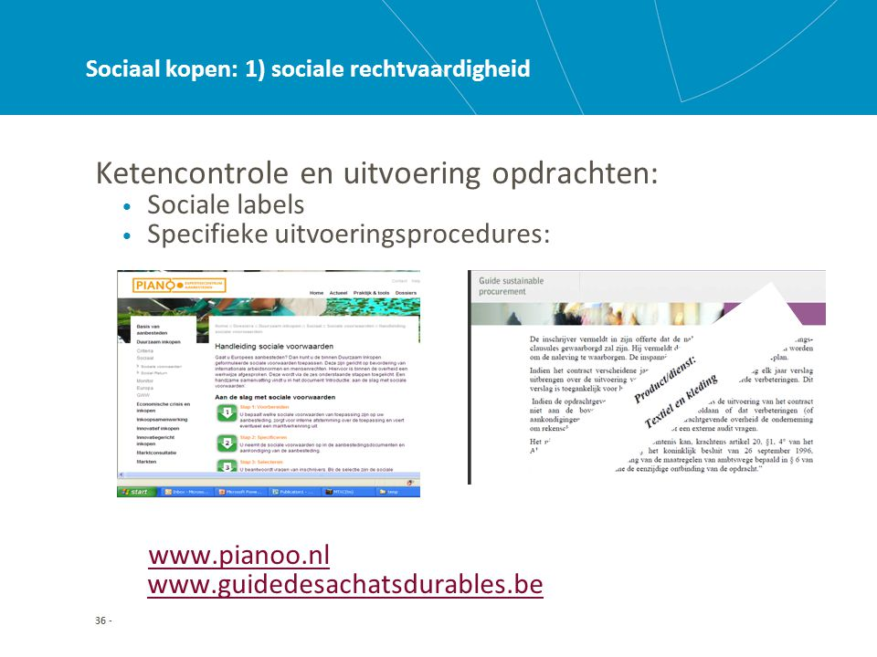 36 - Sociaal kopen: 1) sociale rechtvaardigheid Ketencontrole en uitvoering opdrachten: • Sociale labels • Specifieke uitvoeringsprocedures: www.pianoo.nl www.guidedesachatsdurables.bewww.pianoo.nl www.guidedesachatsdurables.be