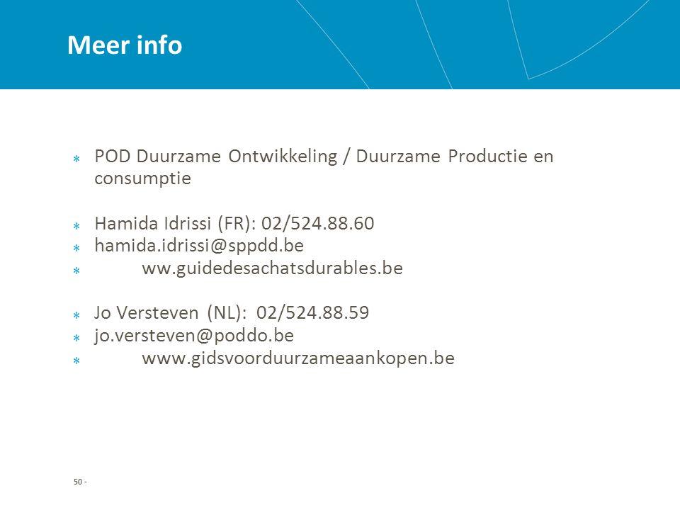 50 - Meer info POD Duurzame Ontwikkeling / Duurzame Productie en consumptie Hamida Idrissi (FR): 02/524.88.60 hamida.idrissi@sppdd.be ww.guidedesachatsdurables.be Jo Versteven (NL): 02/524.88.59 jo.versteven@poddo.be www.gidsvoorduurzameaankopen.be