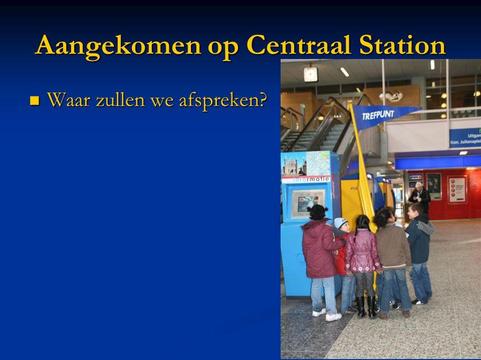 Aangekomen op Centraal Station  Waar zullen we afspreken