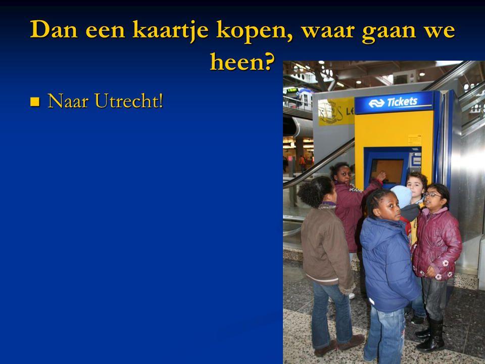 Dan een kaartje kopen, waar gaan we heen  Naar Utrecht!