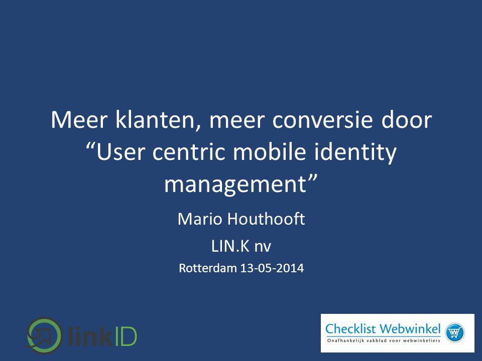 """Meer klanten, meer conversie door """"User centric mobile identity management"""" Mario Houthooft LIN.K nv Rotterdam 13-05-2014"""