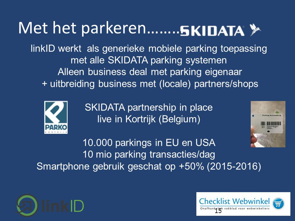 15 linkID werkt als generieke mobiele parking toepassing met alle SKIDATA parking systemen Alleen business deal met parking eigenaar + uitbreiding business met (locale) partners/shops SKIDATA partnership in place live in Kortrijk (Belgium) 10.000 parkings in EU en USA 10 mio parking transacties/dag Smartphone gebruik geschat op +50% (2015-2016) Met het parkeren……….