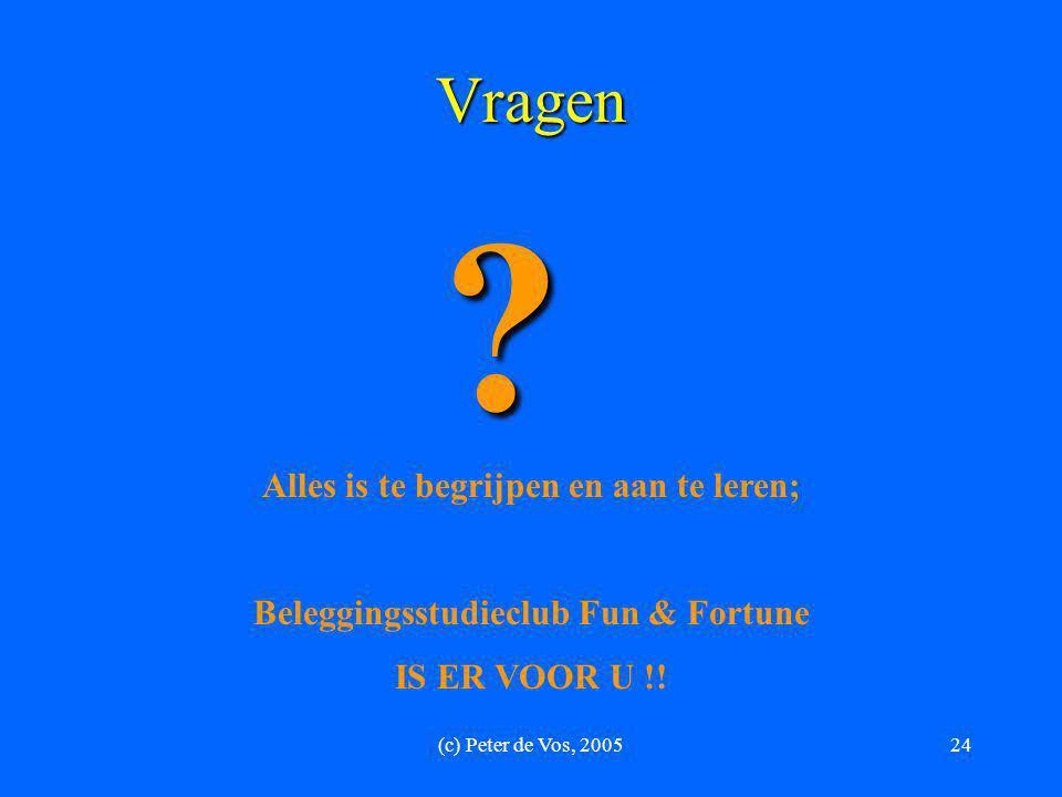(c) Peter de Vos, 200524 Vragen ? Alles is te begrijpen en aan te leren; Beleggingsstudieclub Fun & Fortune IS ER VOOR U !!
