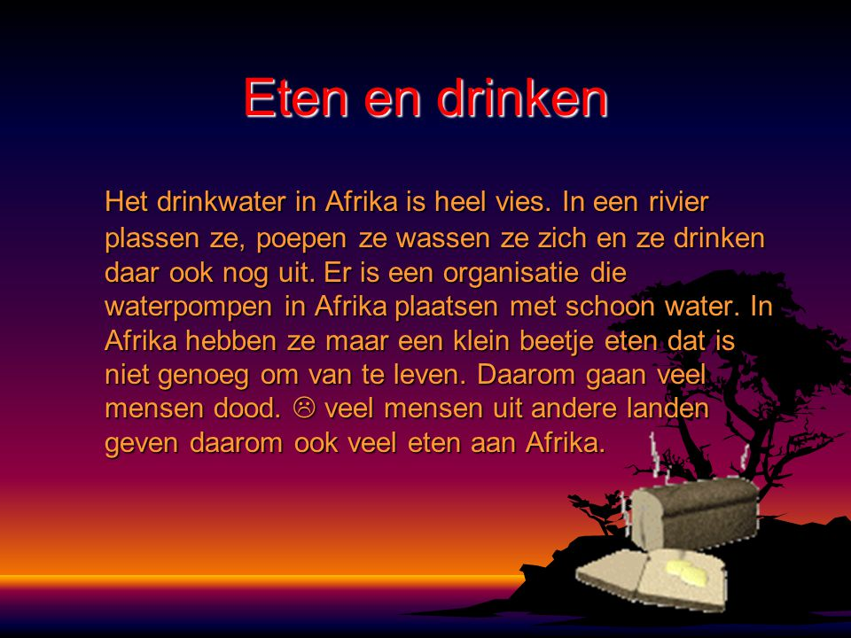 Eten en drinken Het drinkwater in Afrika is heel vies. In een rivier plassen ze, poepen ze wassen ze zich en ze drinken daar ook nog uit. Er is een or