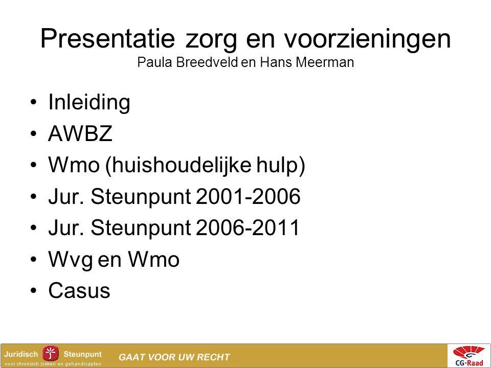 Presentatie zorg en voorzieningen Paula Breedveld en Hans Meerman •Inleiding •AWBZ •Wmo (huishoudelijke hulp) •Jur. Steunpunt 2001-2006 •Jur. Steunpun
