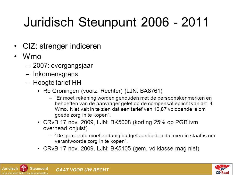 Juridisch Steunpunt 2006 - 2011 •CIZ: strenger indiceren •Wmo –2007: overgangsjaar –Inkomensgrens –Hoogte tarief HH •Rb Groningen (voorz. Rechter) (LJ