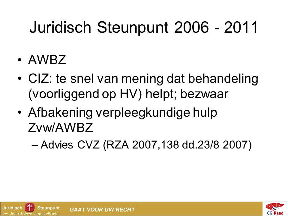 Juridisch Steunpunt 2006 - 2011 •AWBZ •CIZ: te snel van mening dat behandeling (voorliggend op HV) helpt; bezwaar •Afbakening verpleegkundige hulp Zvw
