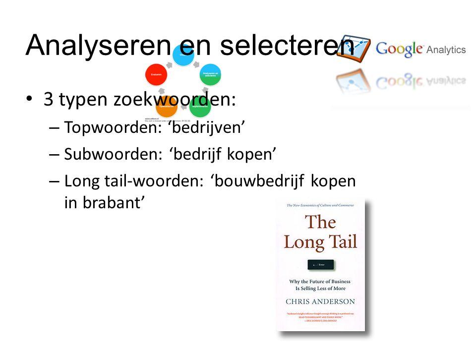 Analyseren en selecteren • 3 typen zoekwoorden: – Topwoorden: 'bedrijven' – Subwoorden: 'bedrijf kopen' – Long tail-woorden: 'bouwbedrijf kopen in brabant'