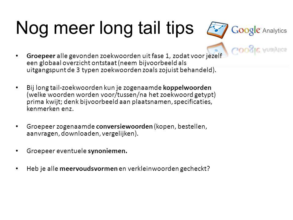 Nog meer long tail tips • Groepeer alle gevonden zoekwoorden uit fase 1, zodat voor jezelf een globaal overzicht ontstaat (neem bijvoorbeeld als uitgangspunt de 3 typen zoekwoorden zoals zojuist behandeld).