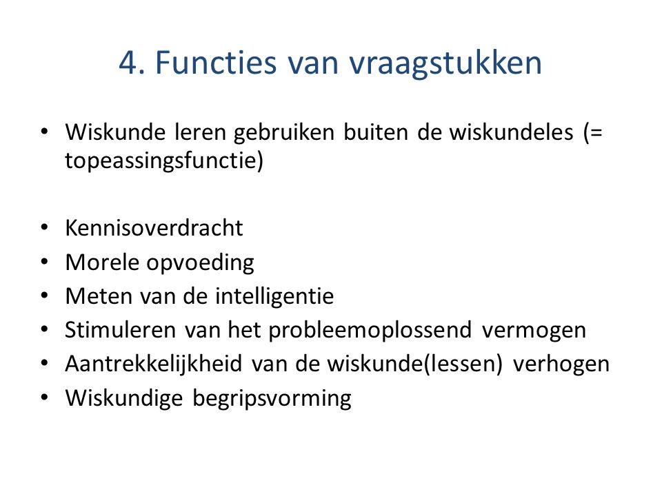 4. Functies van vraagstukken • Wiskunde leren gebruiken buiten de wiskundeles (= topeassingsfunctie) • Kennisoverdracht • Morele opvoeding • Meten van