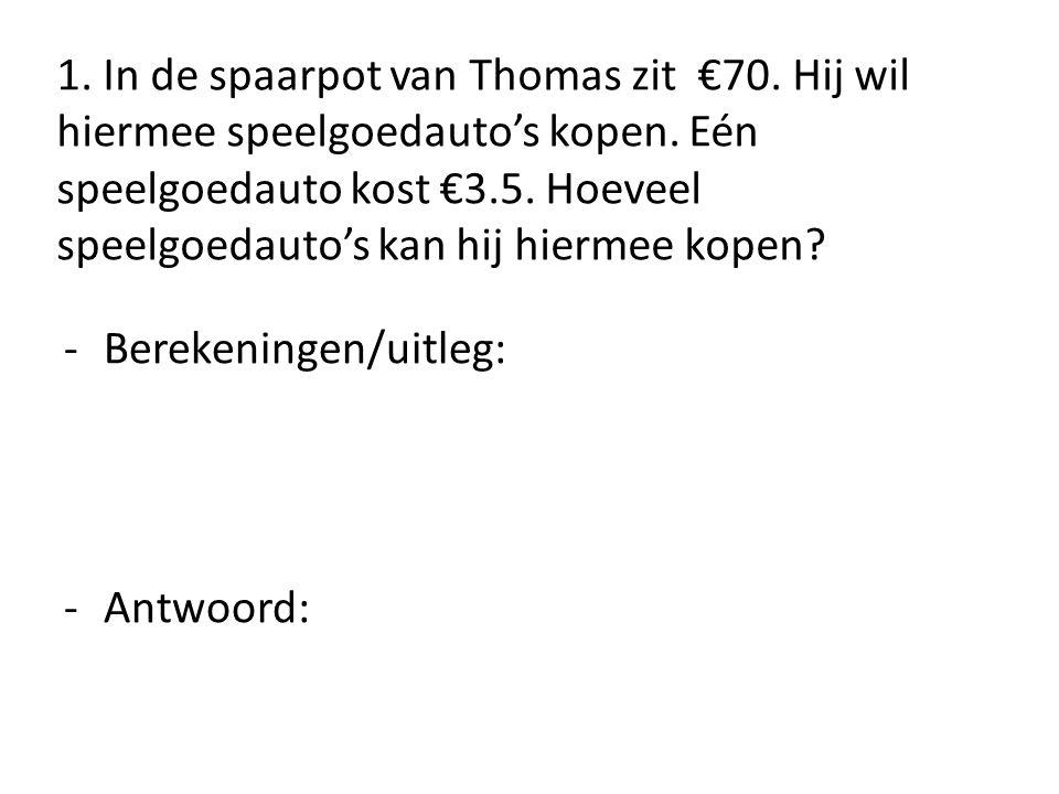 1. In de spaarpot van Thomas zit €70. Hij wil hiermee speelgoedauto's kopen. Eén speelgoedauto kost €3.5. Hoeveel speelgoedauto's kan hij hiermee kope