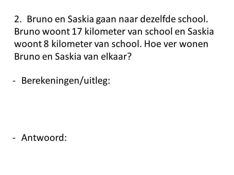 2. Bruno en Saskia gaan naar dezelfde school. Bruno woont 17 kilometer van school en Saskia woont 8 kilometer van school. Hoe ver wonen Bruno en Saski