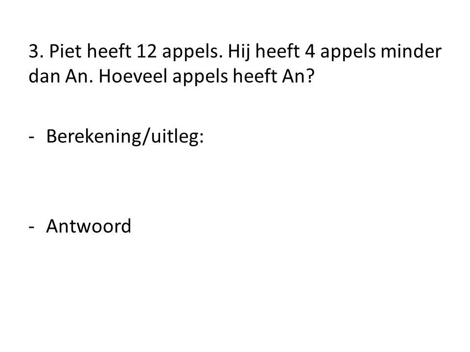 3. Piet heeft 12 appels. Hij heeft 4 appels minder dan An. Hoeveel appels heeft An? -Berekening/uitleg: -Antwoord