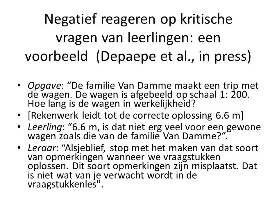 """Negatief reageren op kritische vragen van leerlingen: een voorbeeld (Depaepe et al., in press) • Opgave: """"De familie Van Damme maakt een trip met de w"""