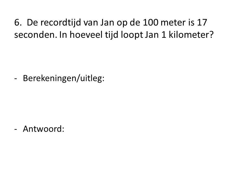 6. De recordtijd van Jan op de 100 meter is 17 seconden. In hoeveel tijd loopt Jan 1 kilometer? -Berekeningen/uitleg: -Antwoord:
