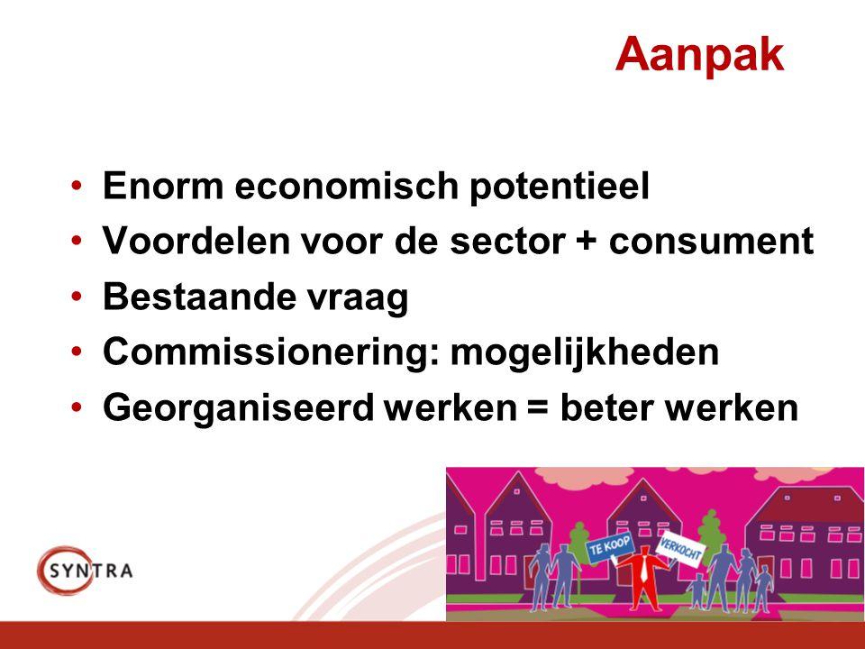 Aanpak •Enorm economisch potentieel •Voordelen voor de sector + consument •Bestaande vraag •Commissionering: mogelijkheden •Georganiseerd werken = beter werken