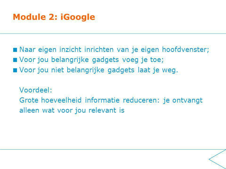 Module 2: iGoogle Naar eigen inzicht inrichten van je eigen hoofdvenster; Voor jou belangrijke gadgets voeg je toe; Voor jou niet belangrijke gadgets laat je weg.