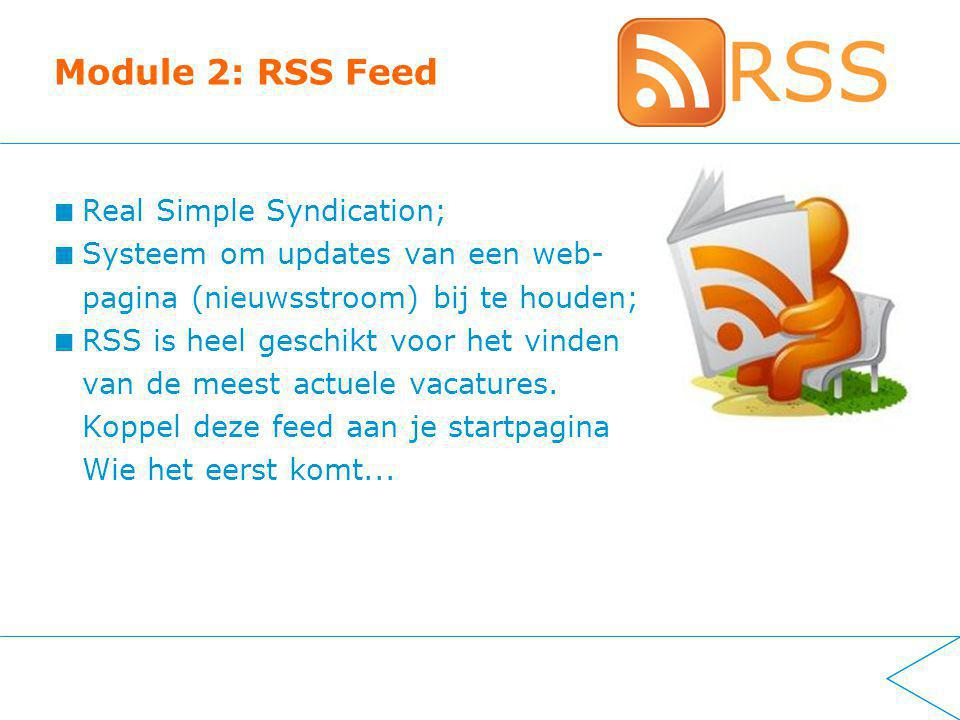 Module 2: RSS Feed Real Simple Syndication; Systeem om updates van een web- pagina (nieuwsstroom) bij te houden; RSS is heel geschikt voor het vinden van de meest actuele vacatures.