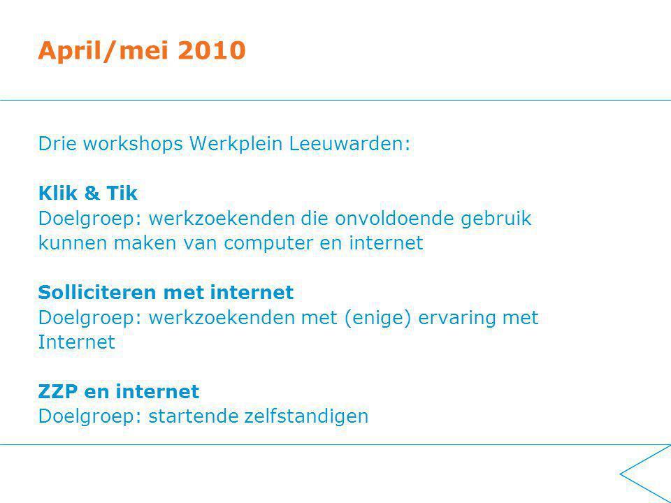 April/mei 2010 Drie workshops Werkplein Leeuwarden: Klik & Tik Doelgroep: werkzoekenden die onvoldoende gebruik kunnen maken van computer en internet Solliciteren met internet Doelgroep: werkzoekenden met (enige) ervaring met Internet ZZP en internet Doelgroep: startende zelfstandigen