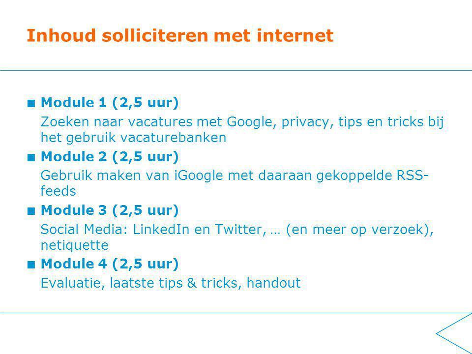 Inhoud solliciteren met internet Module 1 (2,5 uur) Zoeken naar vacatures met Google, privacy, tips en tricks bij het gebruik vacaturebanken Module 2 (2,5 uur) Gebruik maken van iGoogle met daaraan gekoppelde RSS- feeds Module 3 (2,5 uur) Social Media: LinkedIn en Twitter, … (en meer op verzoek), netiquette Module 4 (2,5 uur) Evaluatie, laatste tips & tricks, handout