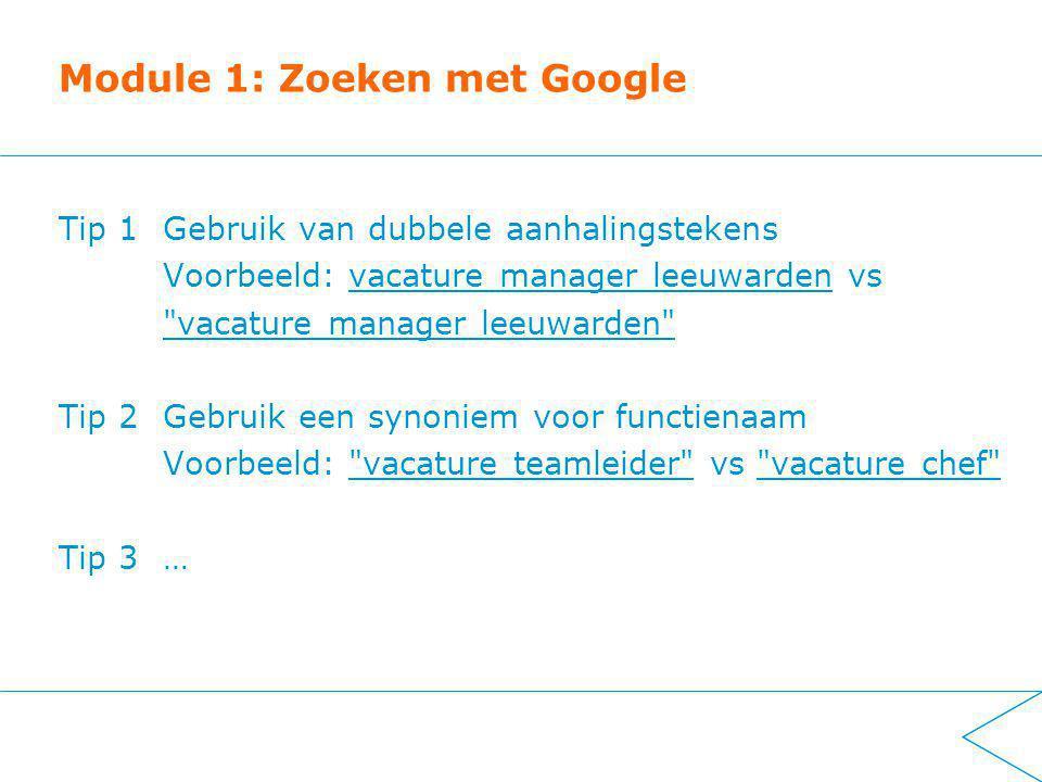 Module 1: Zoeken met Google Tip 1Gebruik van dubbele aanhalingstekens Voorbeeld: vacature manager leeuwarden vs vacature manager leeuwarden Tip 2 Gebruik een synoniem voor functienaam Voorbeeld: vacature teamleider vs vacature chef Tip 3…