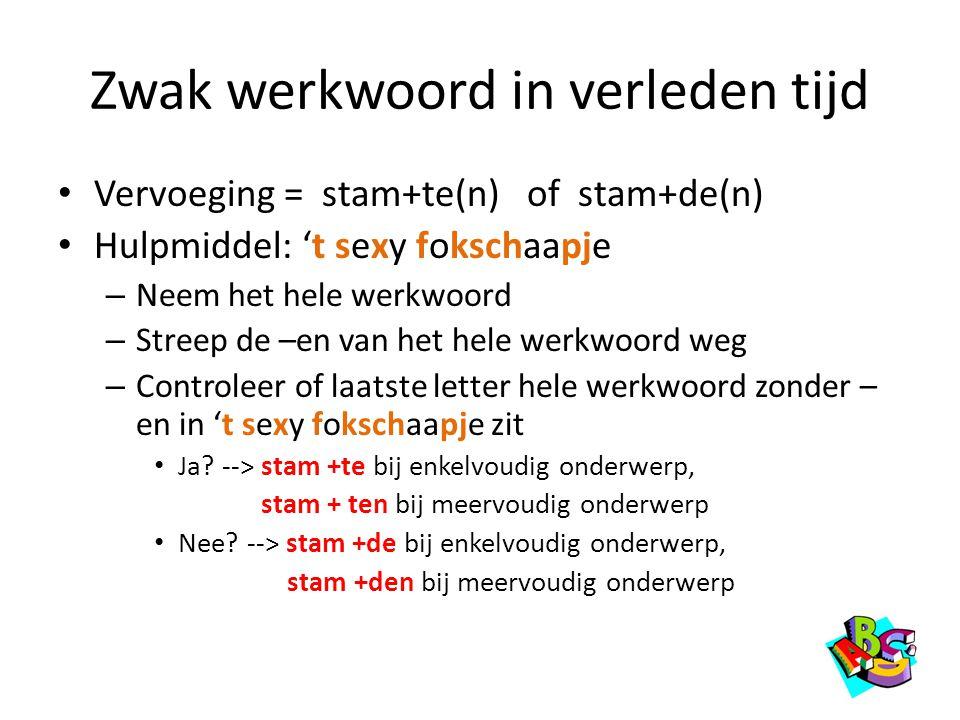 Zwak werkwoord in verleden tijd • Vervoeging = stam+te(n) of stam+de(n) • Hulpmiddel: 't sexy fokschaapje – Neem het hele werkwoord – Streep de –en va