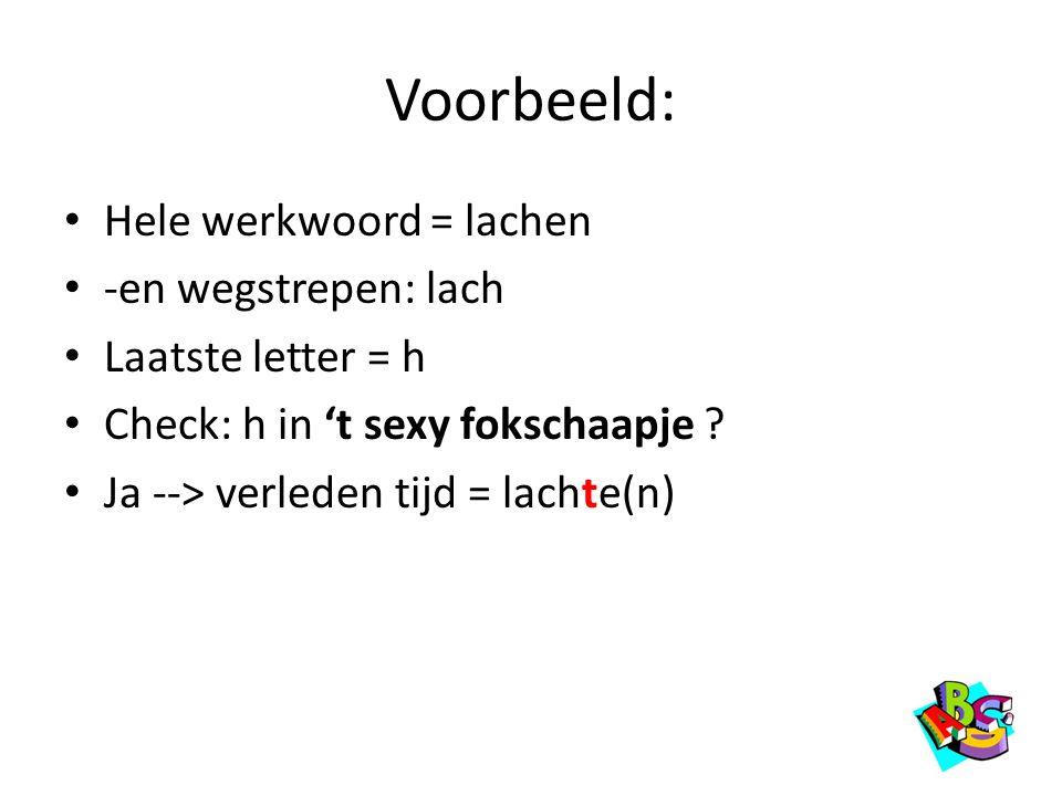 Voorbeeld: • Hele werkwoord = lachen • -en wegstrepen: lach • Laatste letter = h • Check: h in 't sexy fokschaapje ? • Ja --> verleden tijd = lachte(n