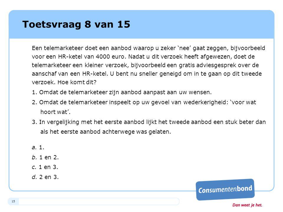 15 Toetsvraag 8 van 15 Een telemarketeer doet een aanbod waarop u zeker 'nee' gaat zeggen, bijvoorbeeld voor een HR-ketel van 4000 euro. Nadat u dit v