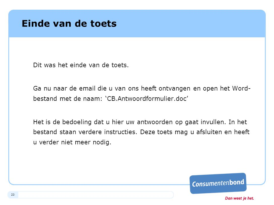 23 Einde van de toets Dit was het einde van de toets. Ga nu naar de email die u van ons heeft ontvangen en open het Word- bestand met de naam: 'CB.Ant