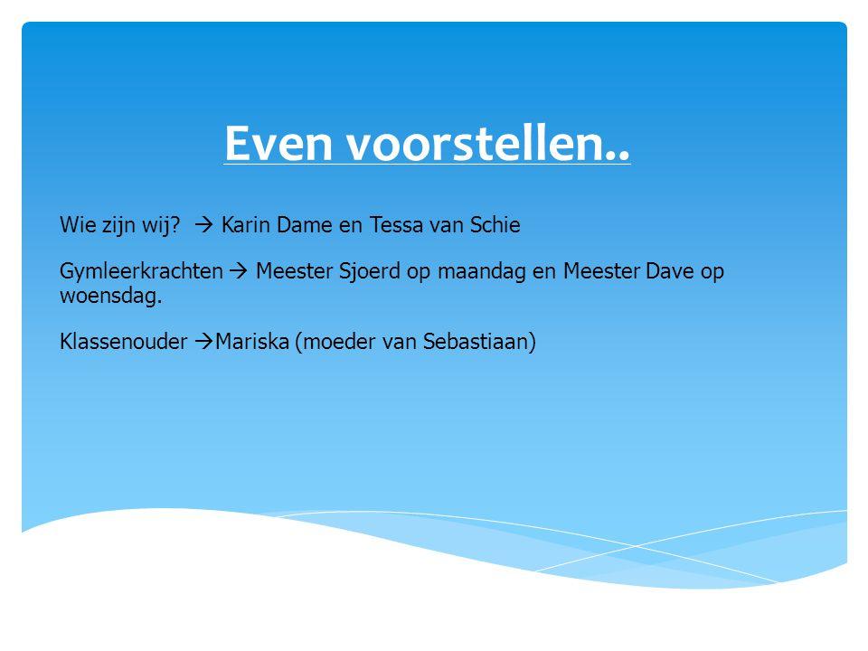 Even voorstellen.. Wie zijn wij?  Karin Dame en Tessa van Schie Gymleerkrachten  Meester Sjoerd op maandag en Meester Dave op woensdag. Klassenouder
