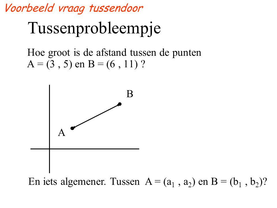 Tussenprobleempje Hoe groot is de afstand tussen de punten A = (3, 5) en B = (6, 11) ? A B En iets algemener. Tussen A = (a 1, a 2 ) en B = (b 1, b 2