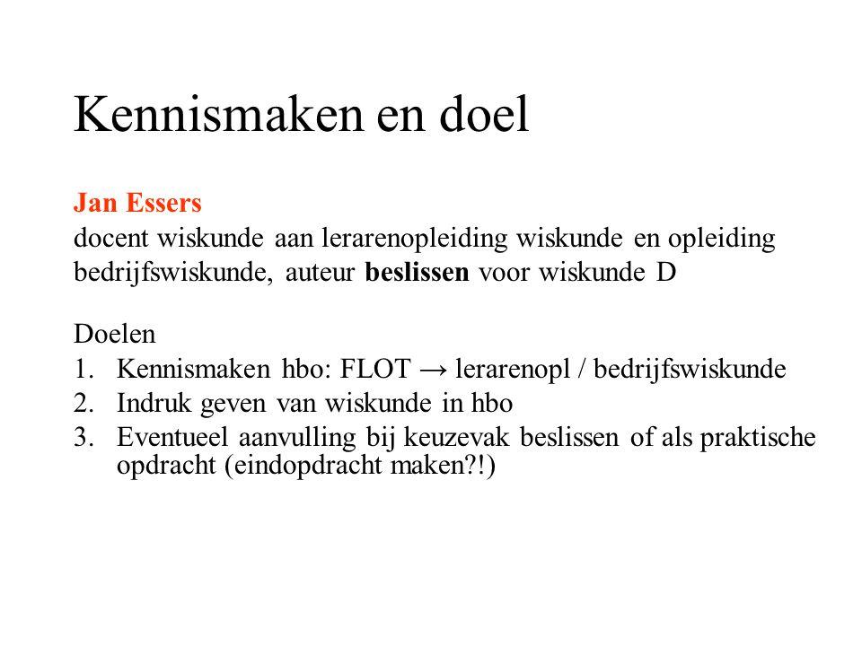 Kennismaken en doel Jan Essers docent wiskunde aan lerarenopleiding wiskunde en opleiding bedrijfswiskunde, auteur beslissen voor wiskunde D Doelen 1.