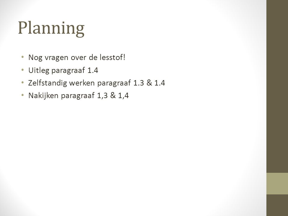 Planning • Nog vragen over de lesstof! • Uitleg paragraaf 1.4 • Zelfstandig werken paragraaf 1.3 & 1.4 • Nakijken paragraaf 1,3 & 1,4