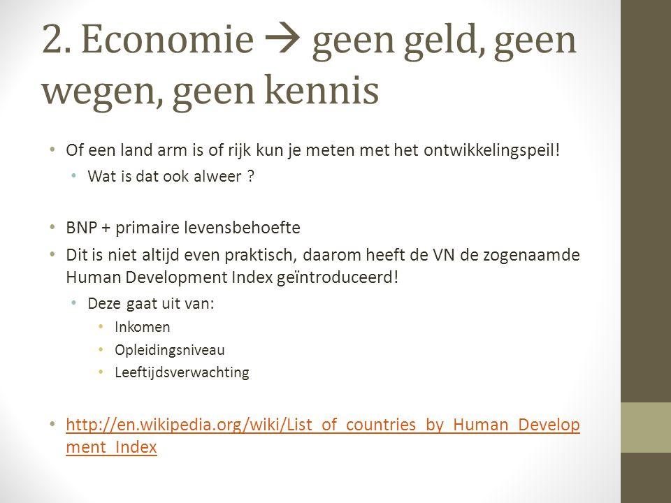 2. Economie  geen geld, geen wegen, geen kennis • Of een land arm is of rijk kun je meten met het ontwikkelingspeil! • Wat is dat ook alweer ? • BNP