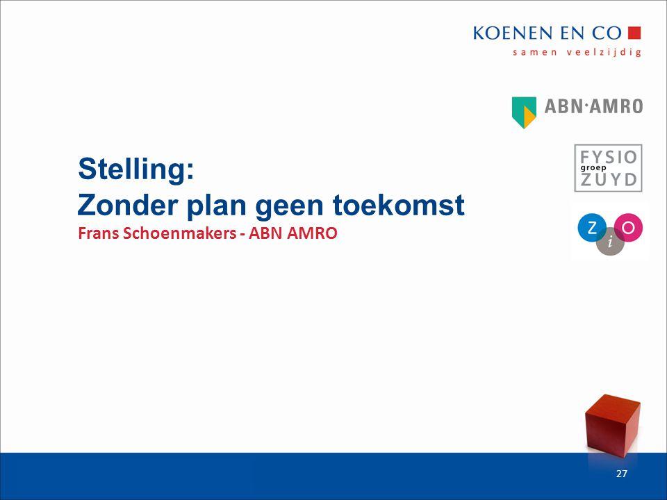 Stelling: Zonder plan geen toekomst Frans Schoenmakers - ABN AMRO 27