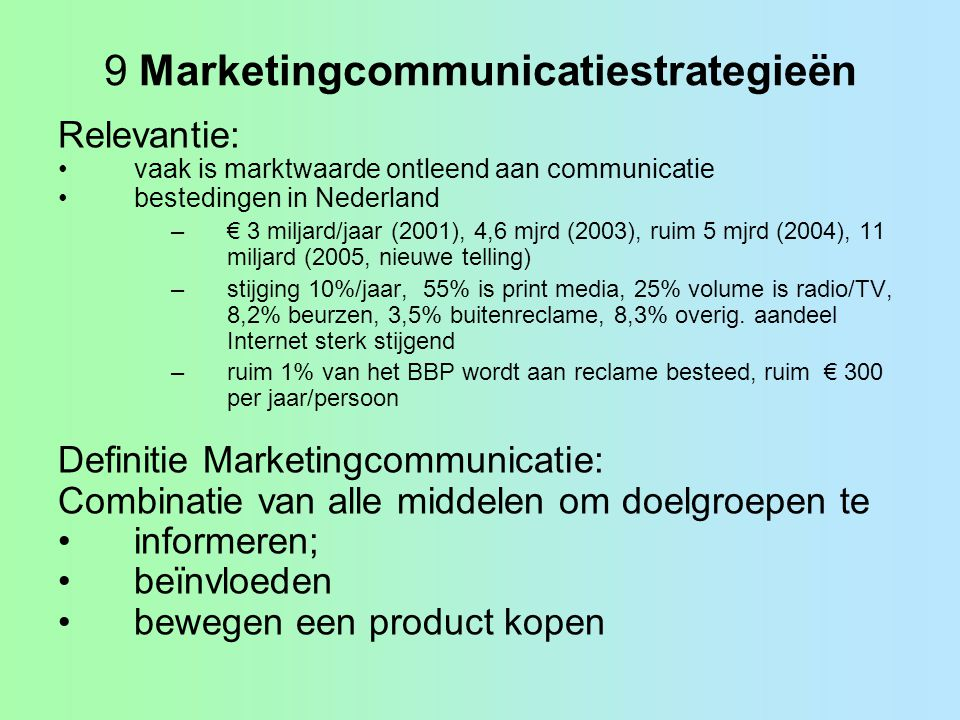 9 Marketingcommunicatiestrategieën Relevantie: •vaak is marktwaarde ontleend aan communicatie •bestedingen in Nederland –€ 3 miljard/jaar (2001), 4,6