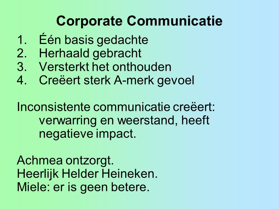 Corporate Communicatie 1.Één basis gedachte 2.Herhaald gebracht 3.Versterkt het onthouden 4.Creëert sterk A-merk gevoel Inconsistente communicatie creëert: verwarring en weerstand, heeft negatieve impact.