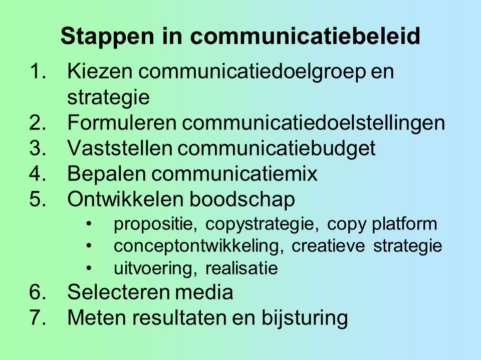 Stappen in communicatiebeleid 1.Kiezen communicatiedoelgroep en strategie 2.Formuleren communicatiedoelstellingen 3.Vaststellen communicatiebudget 4.Bepalen communicatiemix 5.Ontwikkelen boodschap •propositie, copystrategie, copy platform •conceptontwikkeling, creatieve strategie •uitvoering, realisatie 6.Selecteren media 7.Meten resultaten en bijsturing
