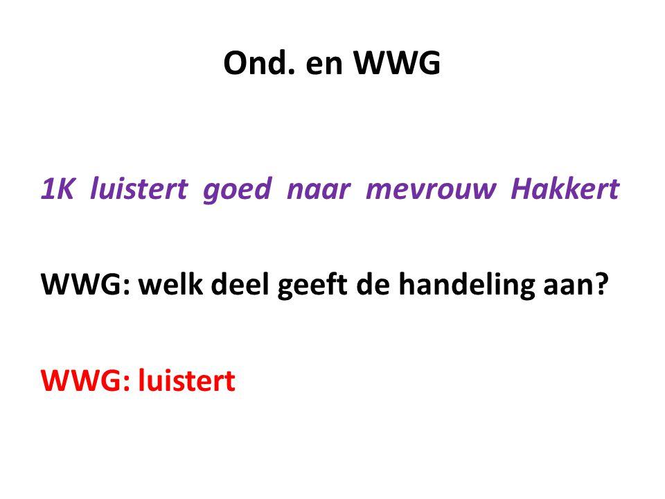 Ond. en WWG 1K luistert goed naar mevrouw Hakkert WWG: welk deel geeft de handeling aan? WWG: luistert