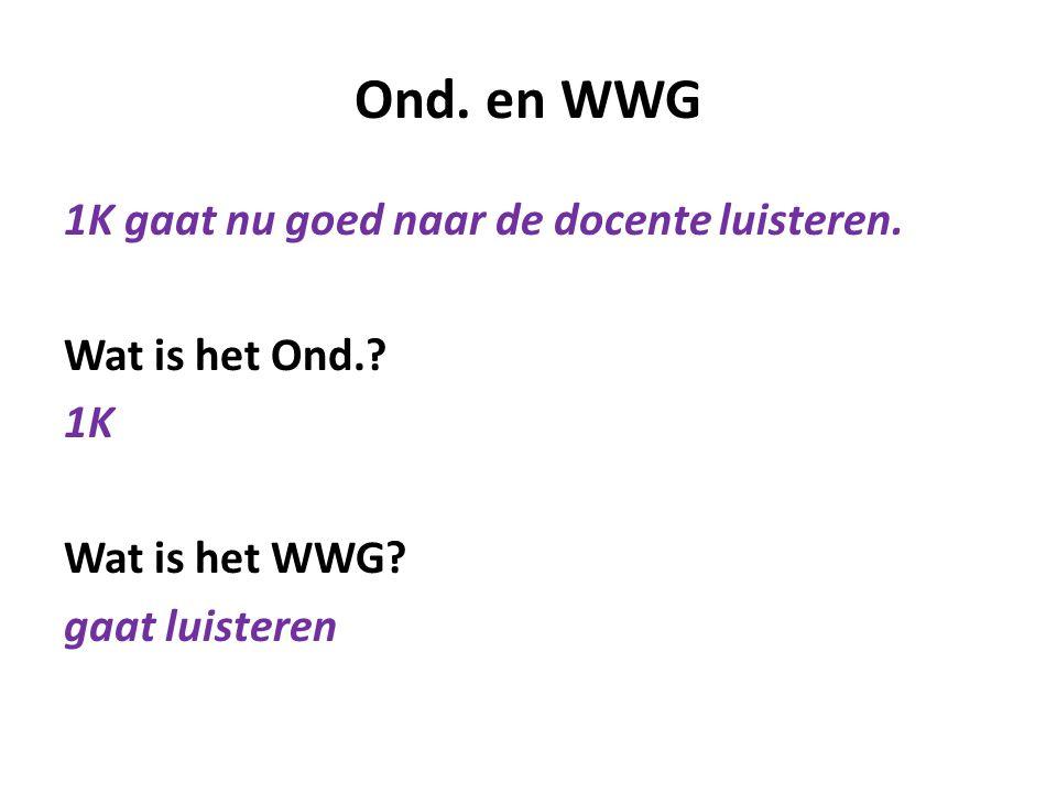 Ond. en WWG 1K gaat nu goed naar de docente luisteren. Wat is het Ond.? 1K Wat is het WWG? gaat luisteren