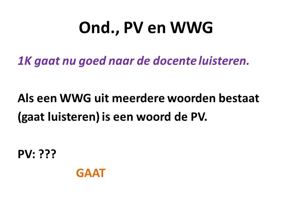 Ond., PV en WWG 1K gaat nu goed naar de docente luisteren. Als een WWG uit meerdere woorden bestaat (gaat luisteren) is een woord de PV. PV: ??? GAAT