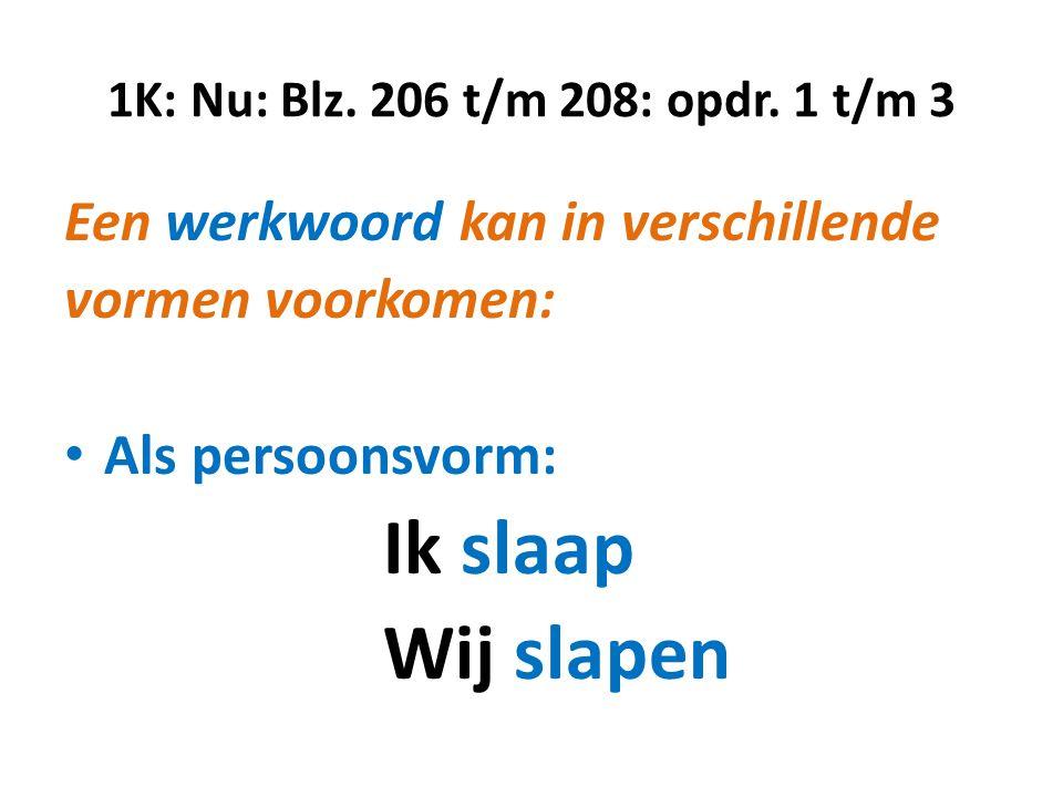 1K: Nu: Blz. 206 t/m 208: opdr. 1 t/m 3 Een werkwoord kan in verschillende vormen voorkomen: • Als persoonsvorm: Ik slaap Wij slapen