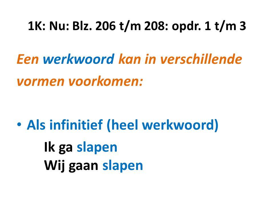 1K: Nu: Blz. 206 t/m 208: opdr. 1 t/m 3 Een werkwoord kan in verschillende vormen voorkomen: • Als infinitief (heel werkwoord) Ik ga slapen Wij gaan s